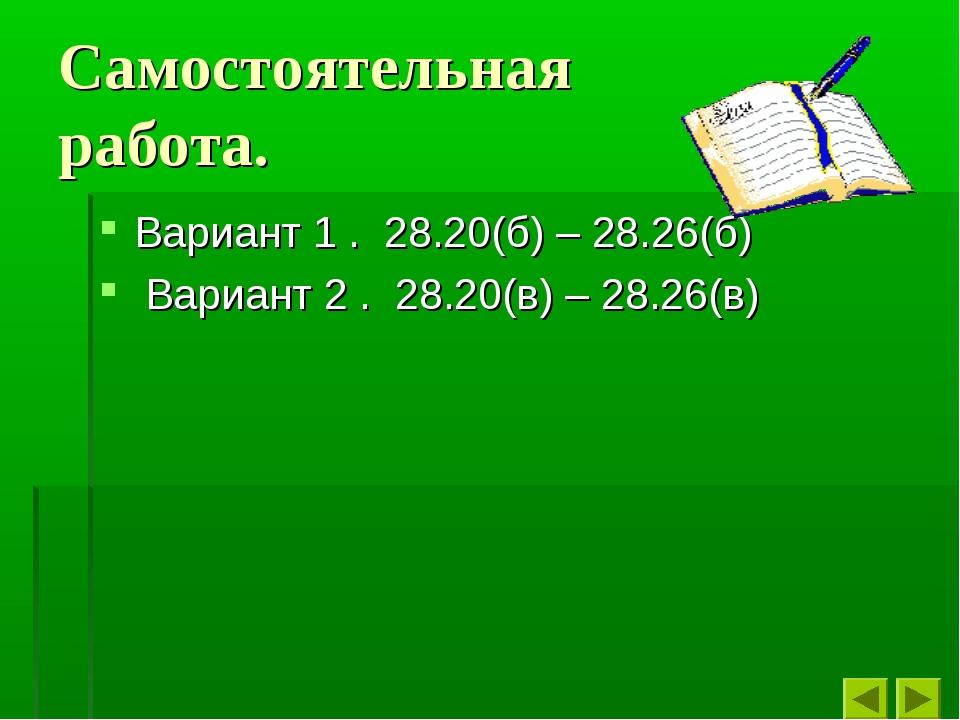 Самостоятельная работа. Вариант 1 . 28.20(б) – 28.26(б) Вариант 2 . 28.20(в)...