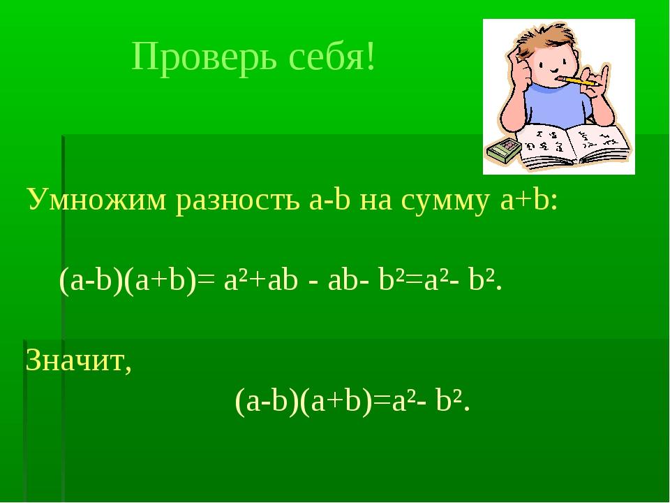 Проверь себя! Умножим разность а-b на сумму a+b: (a-b)(a+b)= a²+ab - ab- b²=a...