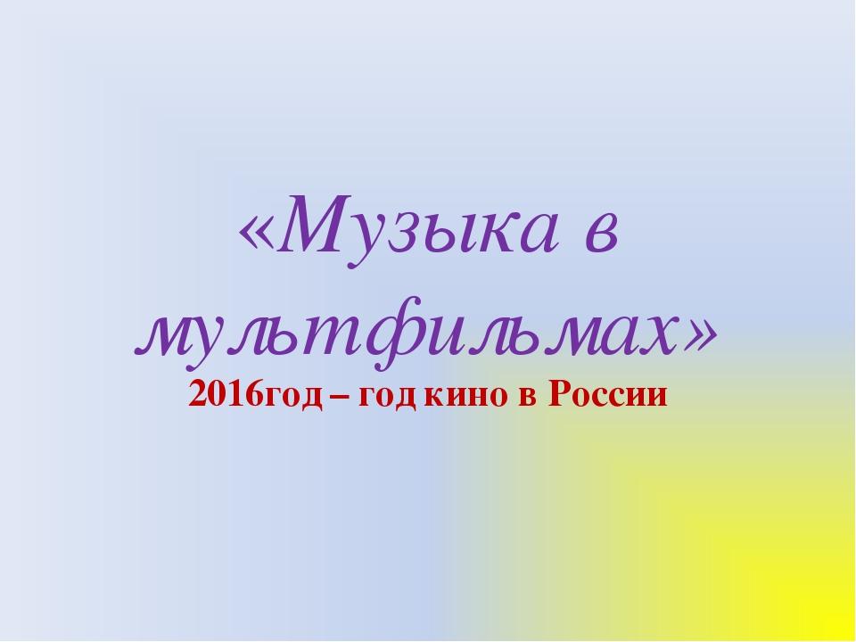 «Музыка в мультфильмах» 2016год – год кино в России