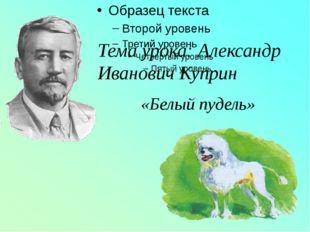 Тема урока: Александр Иванович Куприн «Белый пудель»