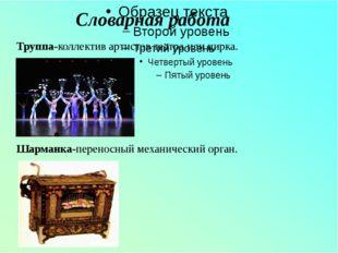 Словарная работа Труппа-коллектив артистов театра или цирка. Шарманка-перено