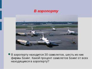 В аэропорту В аэропорту находится 30 самолетов, шесть из них фирмы Боинг. Как