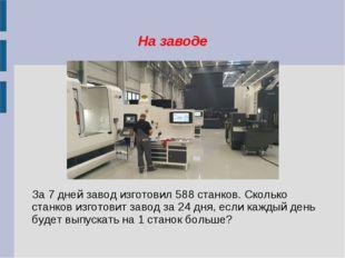 На заводе За 7 дней завод изготовил 588 станков. Сколько станков изготовит за