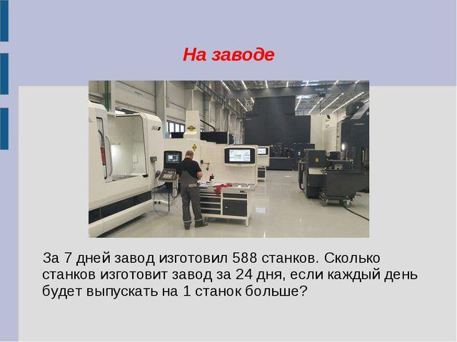На заводе За 7 дней завод изготовил 588 станков. Сколько станков изготовит за...