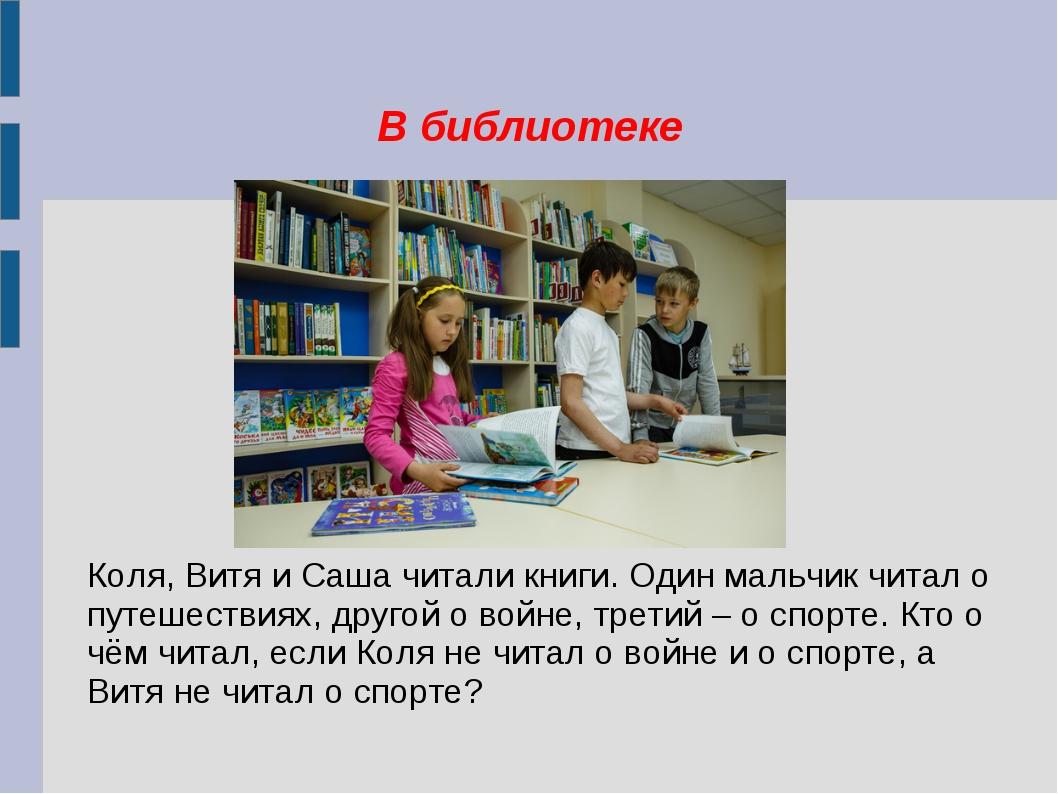 В библиотеке Коля, Витя и Саша читали книги. Один мальчик читал о путешествия...