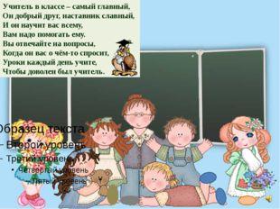 Учитель в классе – самый главный, Он добрый друг, наставник славный, И он нау