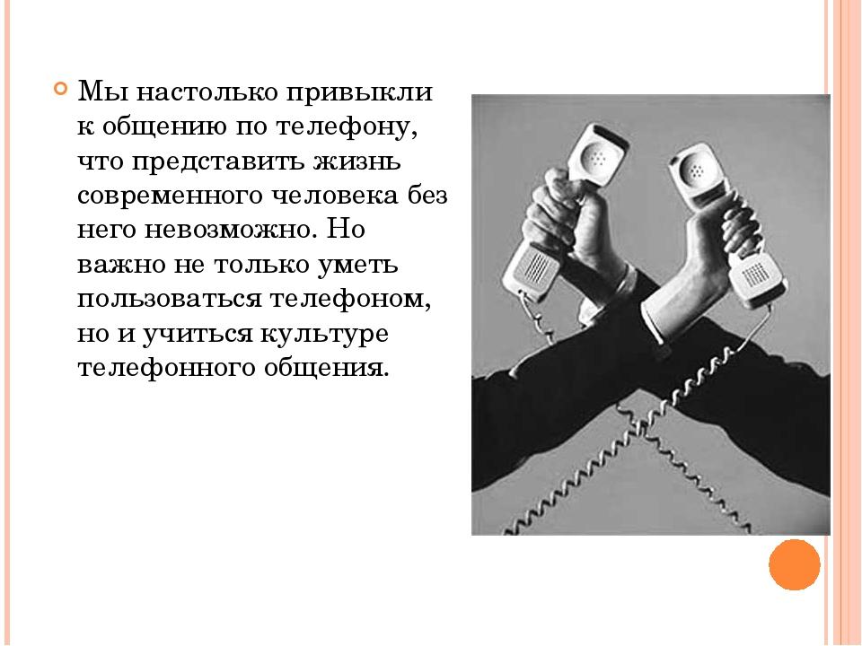 Мы настолько привыкли к общению по телефону, что представить жизнь современно...