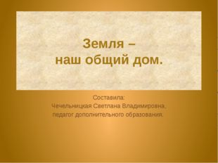Земля – наш общий дом. Составила: Чечельницкая Светлана Владимировна, педагог