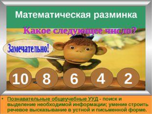 Математическая разминка 10 8 6 4 2 Познавательные общеучебные УУД - поиск и в