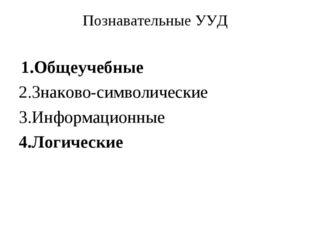 Познавательные УУД 1.Общеучебные 2.Знаково-символические 3.Информационные 4.Л