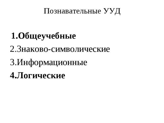 Познавательные УУД 1.Общеучебные 2.Знаково-символические 3.Информационные 4.Л...