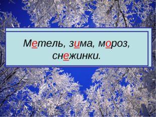 М…тель, з…ма, м…роз, сн…жинки. Метель, зима, мороз, снежинки.