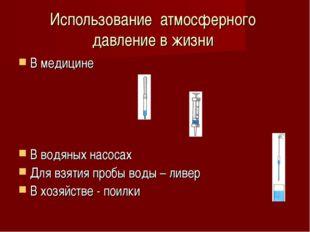 Использование атмосферного давление в жизни В медицине В водяных насосах Для