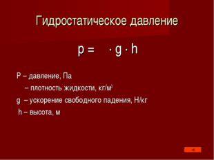 Гидростатическое давление p = ρ · g · h P – давление, Па ρ – плотность жидкос