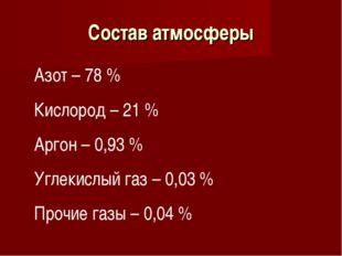 Состав атмосферы Азот – 78 % Кислород – 21 % Аргон – 0,93 % Углекислый газ –