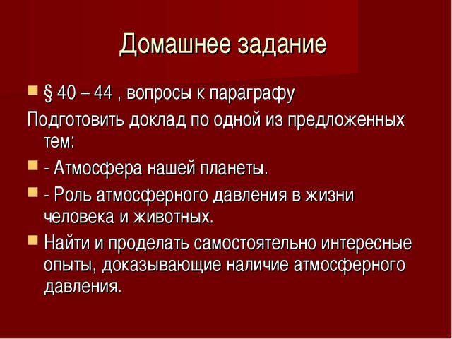 Домашнее задание § 40 – 44 , вопросы к параграфу Подготовить доклад по одной...
