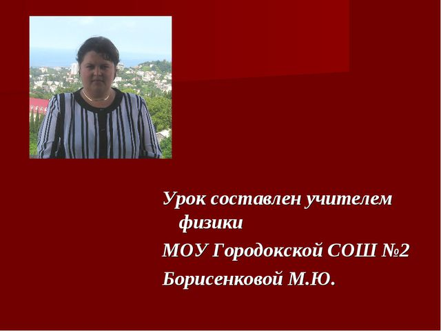 Урок составлен учителем физики МОУ Городокской СОШ №2 Борисенковой М.Ю.