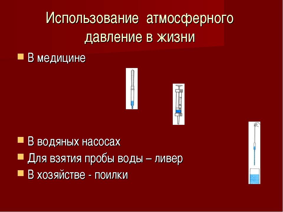 Использование атмосферного давление в жизни В медицине В водяных насосах Для...
