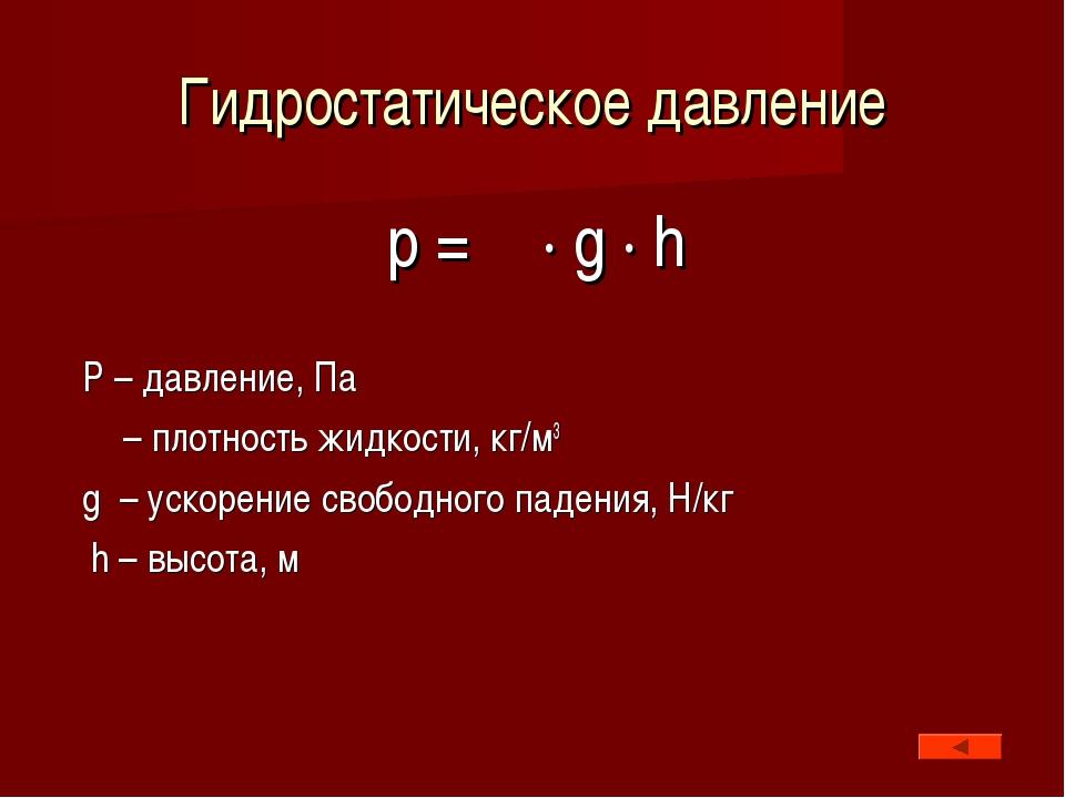 Гидростатическое давление p = ρ · g · h P – давление, Па ρ – плотность жидкос...