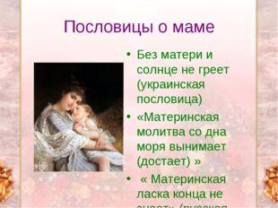 Пословицы о маме Без матери и солнце не греет (украинская пословица) «Материн