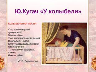 Ю.Кугач «У колыбели» КОЛЫБЕЛЬНАЯ ПЕСНЯ Спи, младенец мой прекрасный, Баюшки-б