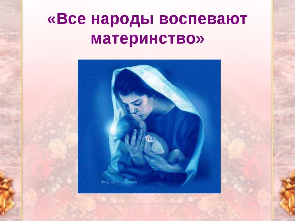 «Все народы воспевают материнство»