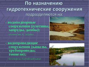 По назначению гидротехнические сооружения подразделяются на: - водоподпорные