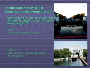 - специальные сооружения - (шлюзы, судоподъемники и др.)  предназначены для