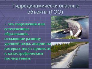 Гидродинамически опасные объекты (ГОО) - это сооружения или естественные обр