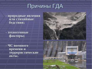 Причины ГДА - природные явления или стихийные бедствия; - техногенные факторы