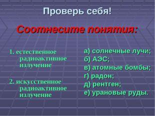 Проверь себя! 1. естественное радиоактивное излучение 2. искусственное радиоа
