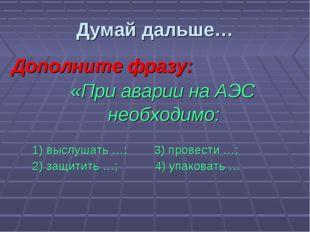 Дополните фразу: «При аварии на АЭС необходимо:  1) выслушать …; 3) прове