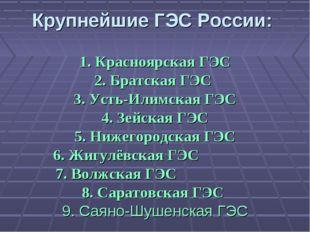 Крупнейшие ГЭС России: 1. Красноярская ГЭС 2. Братская ГЭС 3. Усть-Илимская Г