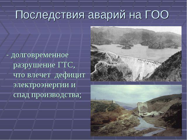 Последствия аварий на ГОО - долговременное разрушение ГТС, что влечет дефицит...