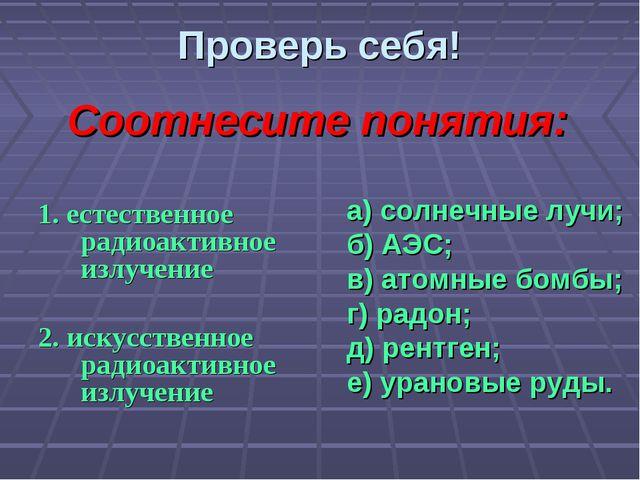 Проверь себя! 1. естественное радиоактивное излучение 2. искусственное радиоа...