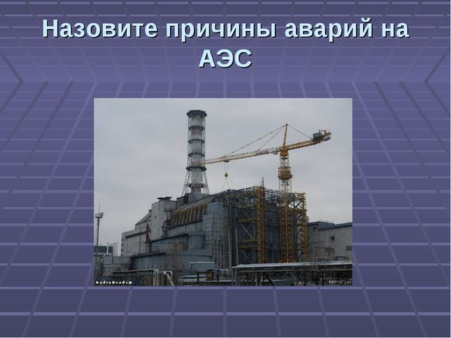 Назовите причины аварий на АЭС
