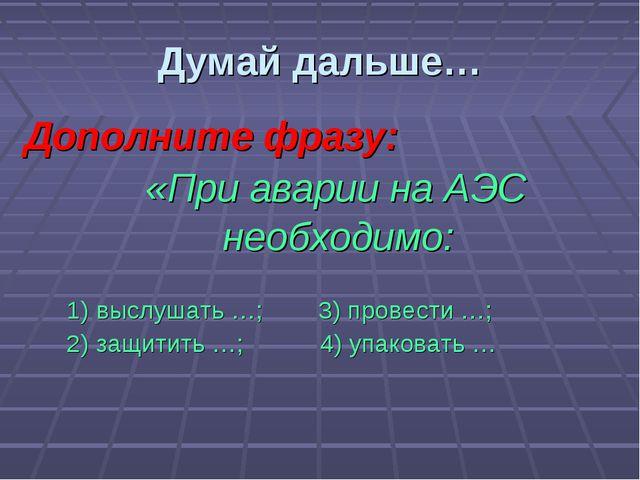 Дополните фразу: «При аварии на АЭС необходимо:  1) выслушать …; 3) прове...