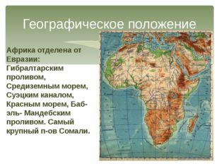 Географическое положение Африка отделена от Евразии: Гибралтарским проливом,