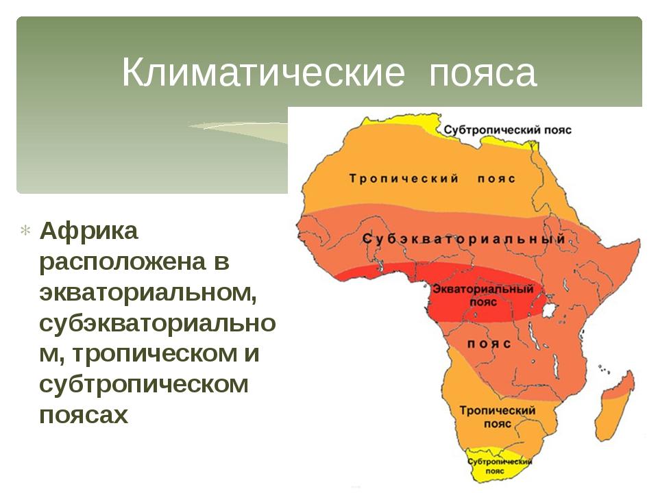 Климатические пояса Африка расположена в экваториальном, субэкваториальном, т...