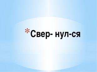 Свер- нул-ся