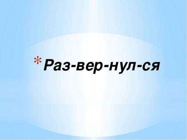 Раз-вер-нул-ся