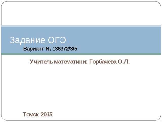 Учитель математики: Горбачева О.Л. Задание ОГЭ Томск 2015 Вариант № 136372/3/5