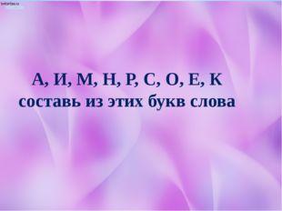 А, И, М, Н, Р, С, О, Е, К составь из этих букв слова