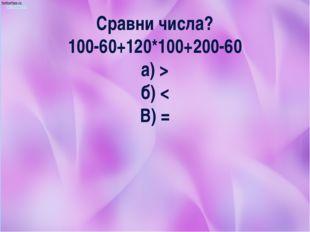 Сравни числа? 100-60+120*100+200-60 а) > б) < В) =