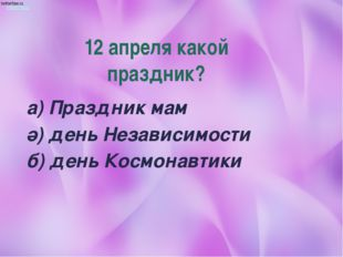 12 апреля какой праздник? а) Праздник мам ә) день Независимости б) день Космо