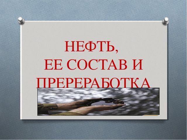НЕФТЬ, ЕЕ СОСТАВ И ПРЕРЕРАБОТКА