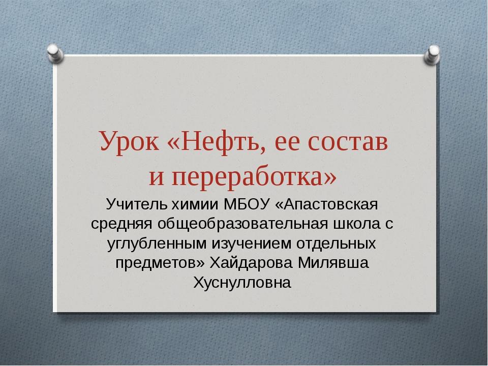 Урок «Нефть, ее состав и переработка» Учитель химии МБОУ «Апастовская средняя...