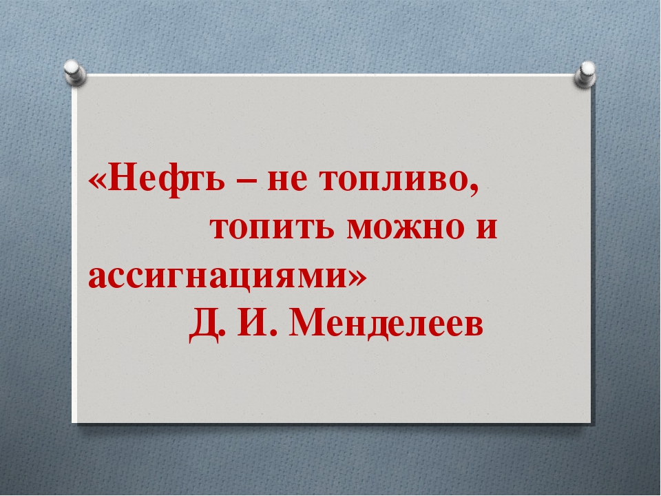 «Нефть – не топливо, топить можно и ассигнациями» Д. И. Менделеев