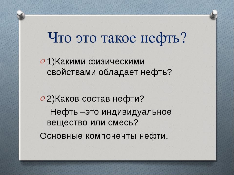 Что это такое нефть? 1)Какими физическими свойствами обладает нефть? 2)Каков...