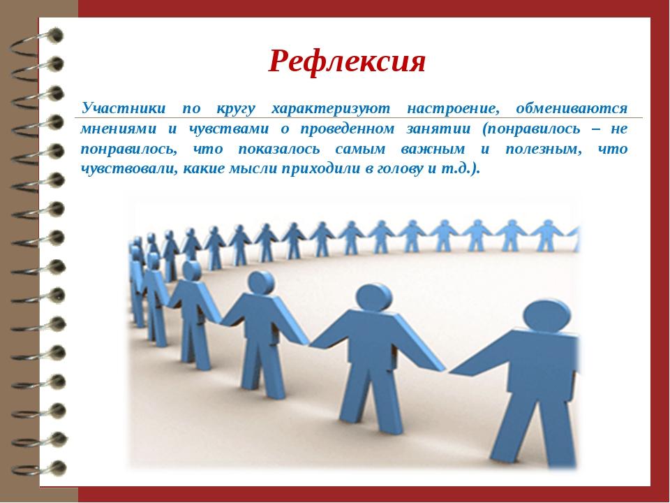 Рефлексия Участники по кругу характеризуют настроение, обмениваются мнениями...